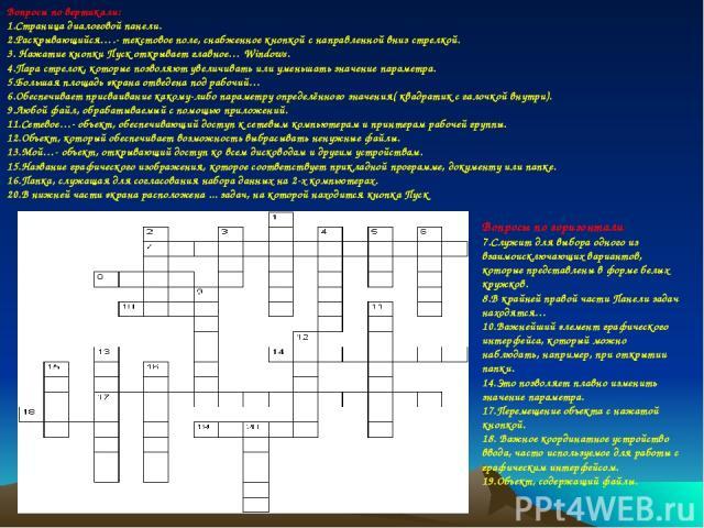 Вопросы по горизонтали: 7.Служит для выбора одного из взаимоисключающих вариантов, которые представлены в форме белых кружков. 8.В крайней правой части Панели задач находятся… 10.Важнейший элемент графического интерфейса, который можно наблюдать, на…
