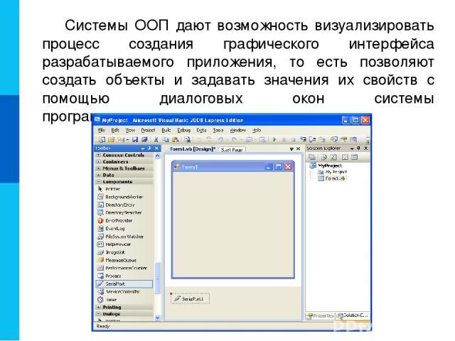 Системы ООП дают возможность визуализировать процесс создания графического интерфейса разрабатываемого приложения, то есть позволяют создать объекты и задавать значения их свойств с помощью диалоговых окон системы программирования.