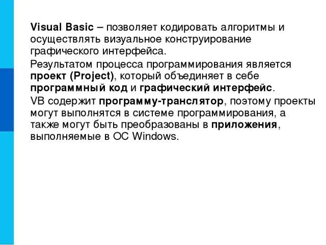 Visual Basic – позволяет кодировать алгоритмы и осуществлять визуальное конструирование графического интерфейса. Результатом процесса программирования является проект (Project), который объединяет в себе программный код и графический интерфейс. VB с…