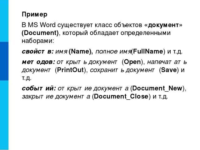 Пример В MS Word существует класс объектов «документ» (Document), который обладает определенными наборами: свойств: имя (Name), полное имя(FullName) и т.д. методов: открыть документ (Open), напечатать документ (PrintOut), сохранить документ (Save) и…