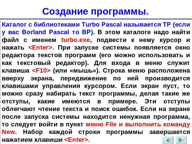 Создание программы. Каталог с библиотеками Turbo Pascal называется TP (если у вас Borland Pascal то BP). В этом каталоге надо найти файл с именем turbo.exe, подвести к нему курсор и нажать . При запуске системы появляется окно редактора текстов прог…
