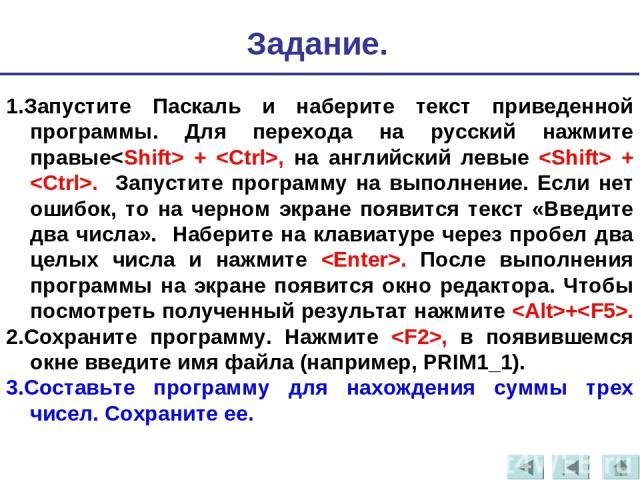 1.Запустите Паскаль и наберите текст приведенной программы. Для перехода на русский нажмите правые + , на английский левые + . Запустите программу на выполнение. Если нет ошибок, то на черном экране появится текст «Введите два числа». Наберите на кл…