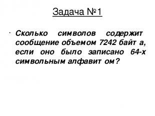 Задача №1 Сколько символов содержит сообщение объемом 7242 байта, если оно было