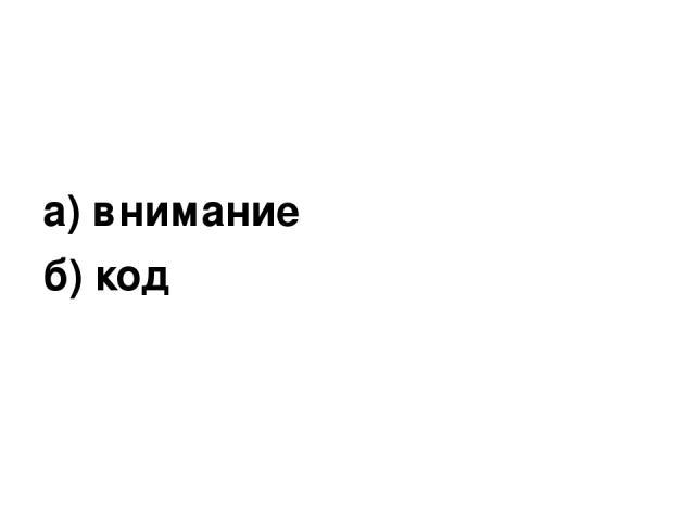 а) внимание б) код