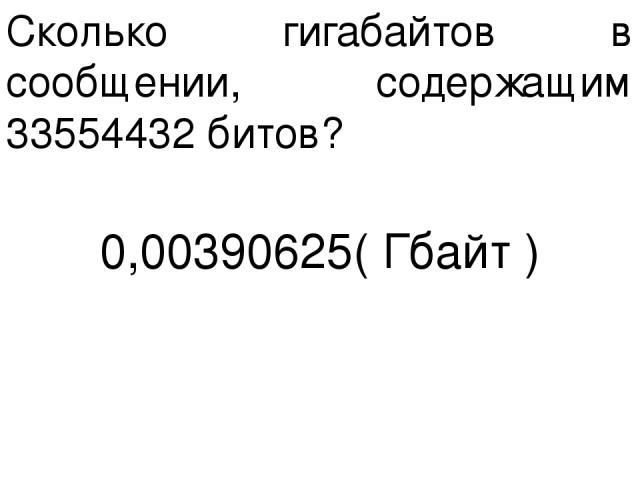 Сколько гигабайтов в сообщении, содержащим 33554432 битов? 0,00390625( Гбайт )