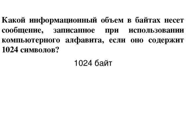 Какой информационный объем в байтах несет сообщение, записанное при использовании компьютерного алфавита, если оно содержит 1024 символов? 1024 байт