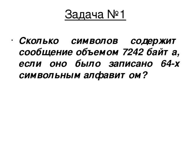 Задача №1 Сколько символов содержит сообщение объемом 7242 байта, если оно было записано 64-х символьным алфавитом?