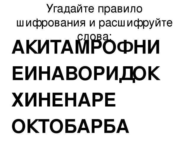 Угадайте правило шифрования и расшифруйте слова: АКИТАМРОФНИ ЕИНАВОРИДОК ХИНЕНАРЕ ОКТОБАРБА