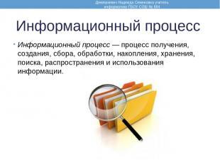 Информационный процесс Информационный процесс — процесс получения, создания, сбо