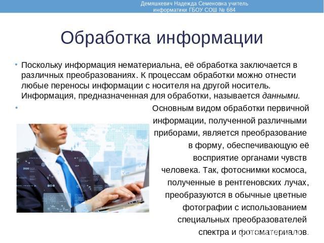 Обработка информации Поскольку информация нематериальна, её обработка заключается в различных преобразованиях. К процессам обработки можно отнести любые переносы информации с носителя на другой носитель. Информация, предназначенная для обработки, на…