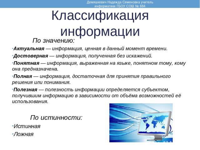 Классификация информации По значению: Актуальная — информация, ценная в данный момент времени. Достоверная — информация, полученная без искажений. Понятная — информация, выраженная на языке, понятном тому, кому она предназначена. Полная — информация…