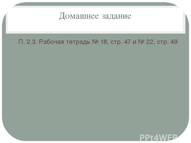 Домашнее задание П. 2.3. Рабочая тетрадь № 18, стр. 47 и № 22, стр. 49