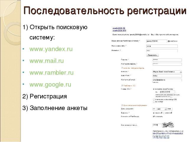 Последовательность регистрации 1) Открыть поисковую систему: www.yandex.ru www.mail.ru www.rambler.ru www.google.ru 2) Регистрация 3) Заполнение анкеты