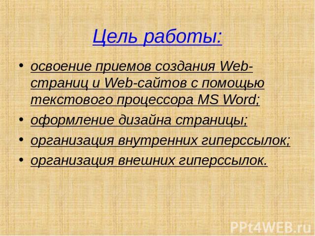 Цель работы: освоение приемов создания Web-страниц и Web-сайтов с помощью текстового процессора MS Word; оформление дизайна страницы; организация внутренних гиперссылок; организация внешних гиперссылок.