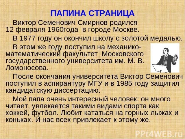 ПАПИНА СТРАНИЦА Виктор Семенович Смирнов родился 12 февраля 1960года в городе Москве. В 1977 году он окончил школу с золотой медалью. В этом же году поступил на механико-математический факультет Московского государственного университета им. М. В. Ло…