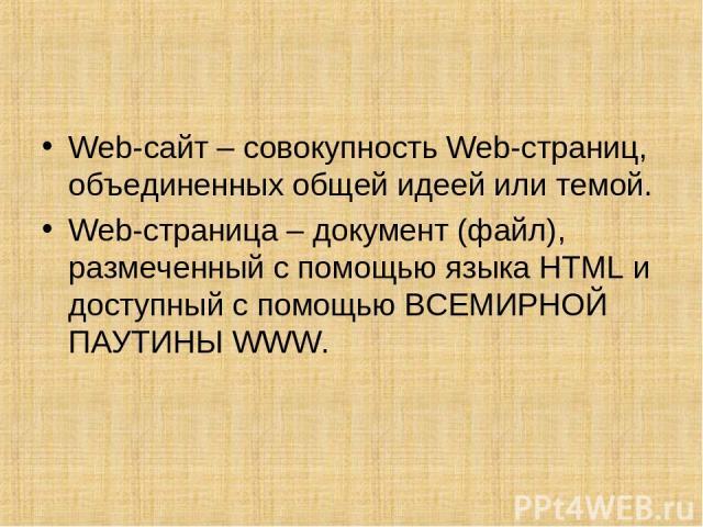 Web-сайт – совокупность Web-страниц, объединенных общей идеей или темой. Web-страница – документ (файл), размеченный с помощью языка HTML и доступный с помощью ВСЕМИРНОЙ ПАУТИНЫ WWW.