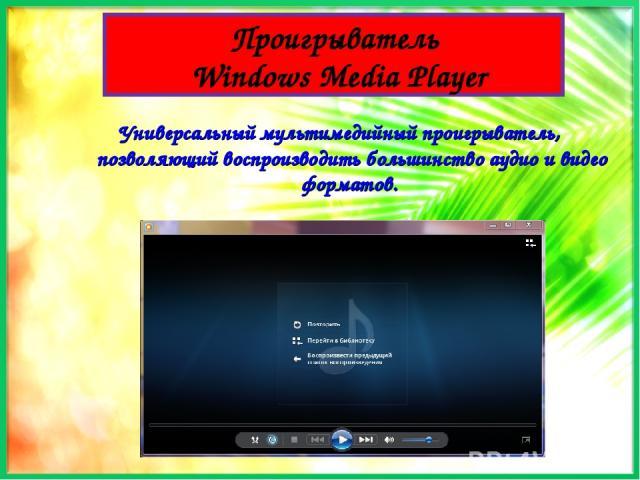 Проигрыватель Windows Media Player Универсальный мультимедийный проигрыватель, позволяющий воспроизводить большинство аудио и видео форматов.