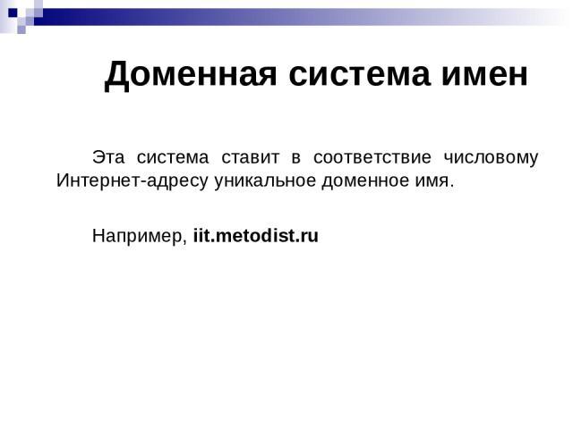 Доменная система имен Эта система ставит в соответствие числовому Интернет-адресу уникальное доменное имя. Например, iit.metodist.ru