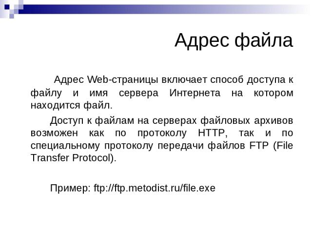 Адрес файла Адрес Web-страницы включает способ доступа к файлу и имя сервера Интернета на котором находится файл. Доступ к файлам на серверах файловых архивов возможен как по протоколу HTTP, так и по специальному протоколу передачи файлов FTP (File …