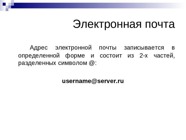 Электронная почта Адрес электронной почты записывается в определенной форме и состоит из 2-х частей, разделенных символом @: username@server.ru