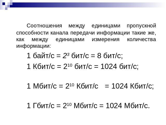 Соотношения между единицами пропускной способности канала передачи информации такие же, как между единицами измерения количества информации: 1 байт/с = 23 бит/с = 8 бит/с; 1 Кбит/с = 210 бит/с = 1024 бит/с; 1 Мбит/с = 210 Кбит/с = 1024 Кбит/с; 1 Гби…