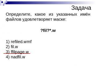 Определите, какое из указанных имён файлов удовлетворяет маске: ?fil?*.w 1) refi