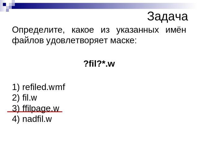 Определите, какое из указанных имён файлов удовлетворяет маске: ?fil?*.w 1) refiled.wmf 2) fil.w 3) ffilpage.w 4) nadfil.w Задача