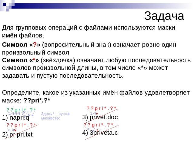 Задача Для групповых операций с файлами используются маски имён файлов. Символ «?» (вопросительный знак) означает ровно один произвольный символ. Символ «*» (звёздочка) означает любую последовательность символов произвольной длины, в том числе «*» м…