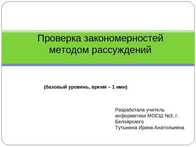 Проверка закономерностей методом рассуждений (базовый уровень, время – 1 мин) Разработала учитель информатики МОСШ №3, г. Белоярского Тутынина Ирина Анатольевна