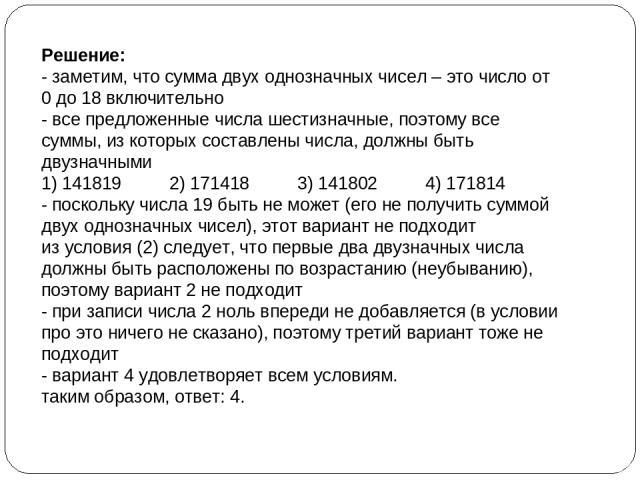 Решение: - заметим, что сумма двух однозначных чисел – это число от 0 до 18 включительно - все предложенные числа шестизначные, поэтому все суммы, из которых составлены числа, должны быть двузначными 1) 141819 2) 171418 3) 141802 4) 171814 - посколь…