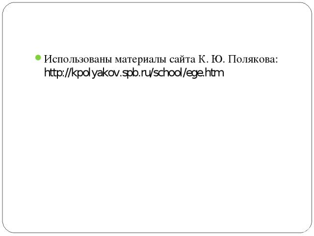 Использованы материалы сайта К. Ю. Полякова: http://kpolyakov.spb.ru/school/ege.htm