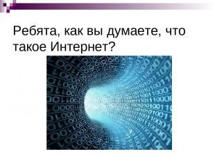 Ребята, как вы думаете, что такое Интернет?
