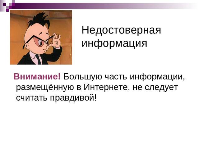 Недостоверная информация Внимание! Большую часть информации, размещённую в Интернете, не следует считать правдивой!
