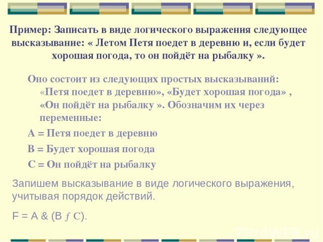 Пример: Записать в виде логического выражения следующее высказывание: « Летом Петя поедет в деревню и, если будет хорошая погода, то он пойдёт на рыбалку ». Оно состоит из следующих простых высказываний: «Петя поедет в деревню», «Будет хорошая погод…