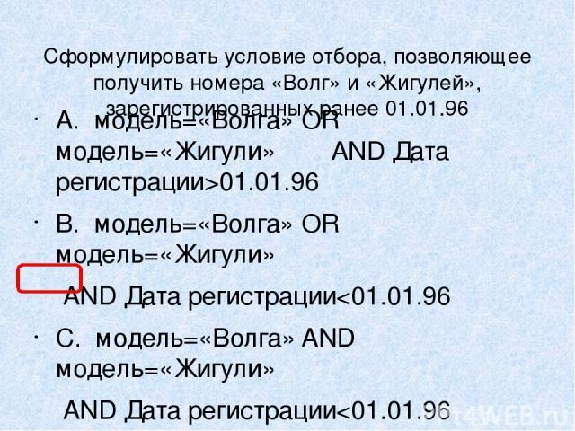Сформулировать условие отбора, позволяющее получить номера «Волг» и «Жигулей», зарегистрированных ранее 01.01.96 A. модель=«Волга» OR модель=«Жигули» AND Дата регистрации>01.01.96 B. модель=«Волга» OR модель=«Жигули» AND Дата регистрации