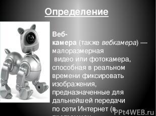 Определение Веб-камера(такжевебкамера)— малоразмерная видеоилифотокамера,