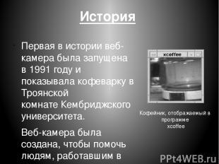 История Первая в истории веб-камера была запущена в1991годуи показывалакофев