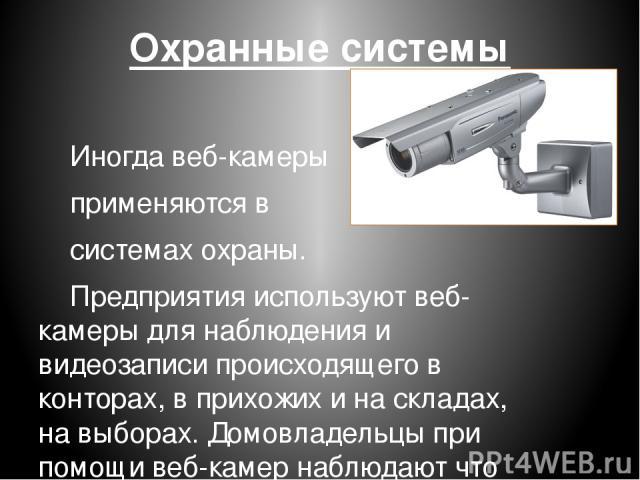Охранные системы Иногдавеб-камеры применяются в системахохраны. Предприятия используют веб-камеры для наблюдения и видеозаписи происходящего в конторах, в прихожих и наскладах, на выборах. Домовладельцы при помощи веб-камер наблюдают что угодно—…