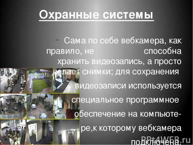 Охранные системы Сама по себе вебкамера, как правило, не способна хранить видеозапись, а просто делает снимки; для сохранения видеозаписи используется специальное программное обеспечение на компьюте- ре,к которому вебкамера подключена.
