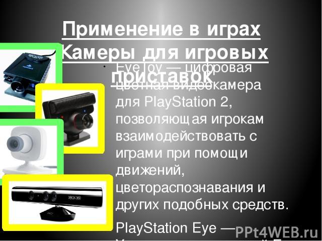Применение в играх Камеры для игровых приставок EyeToy— цифровая цветная видеокамера дляPlayStation 2, позволяющая игрокам взаимодействовать с играми при помощи движений, цветораспознавания и других подобных средств. PlayStation Eye— Усовершенств…