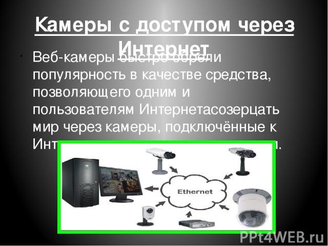 Камеры с доступом через Интернет Веб-камеры быстро обрели популярность в качестве средства, позволяющего одним и пользователямИнтернетасозерцать мир через камеры, подключённые к Интернету другими пользователями.