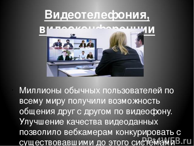 Видеотелефония, видеоконференции Миллионы обычных пользователей по всему миру получили возможность общения друг с другом по видеофону. Улучшение качества видеоданных позволило вебкамерам конкурировать с существовавшими до этого системами видеоконфер…