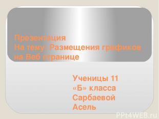 Презентация На тему: Размещения графиков на Веб странице Ученицы 11 «Б» класса С