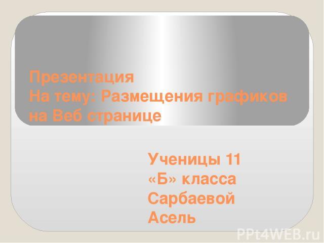 Презентация На тему: Размещения графиков на Веб странице Ученицы 11 «Б» класса Сарбаевой Асель