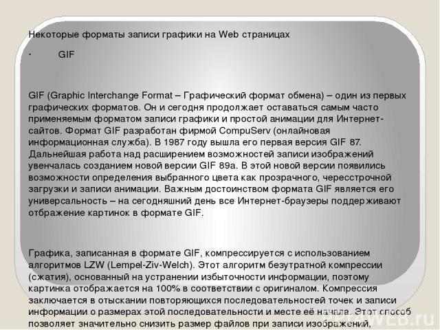Некоторые форматы записи графики на Web‑страницах · GIF GIF (Graphic Interchange Format – Графический формат обмена) – один из первых графических форматов. Он и сегодня продолжает оставаться самым часто применяемым форматом записи графики и простой …
