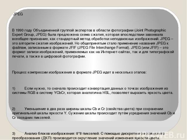 JPEG В 1990 году Объединенной группой экспертов в области фотографии (Joint Photographic Expert Group, JPEG) была предложена схема сжатия, которая впоследствии завоевала всеобщее признание, как стандартный метод обработки неподвижных изображений. JP…