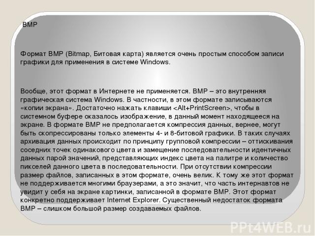 BMP Формат BMP (Bitmap, Битовая карта) является очень простым способом записи графики для применения в системе Windows. Вообще, этот формат в Интернете не применяется. BMP – это внутренняя графическая система Windows. В частности, в этом формате зап…