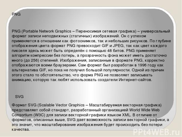 PNG PNG (Portable Network Graphics – Переносимая сетевая графика) – универсальный формат записи неподвижных (статичных) изображений. Он с успехом применяется в отношении как фотоснимков, так и небольших рисунков. По глубине отображения цвета формат …