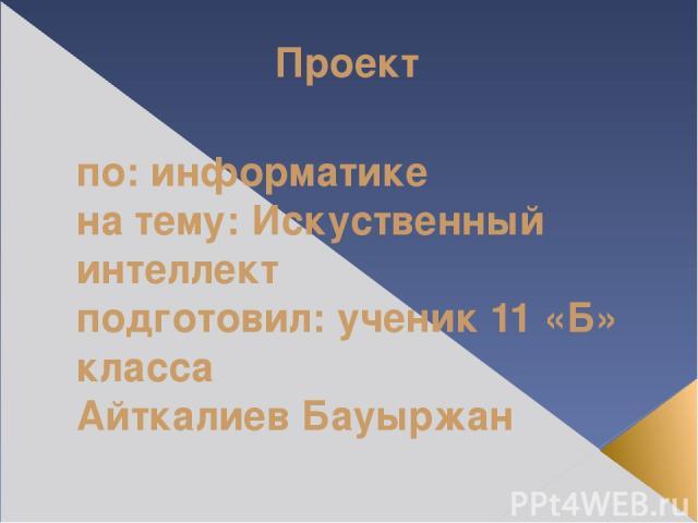 Проект по: информатике на тему: Искуственный интеллект подготовил: ученик 11 «Б» класса Айткалиев Бауыржан