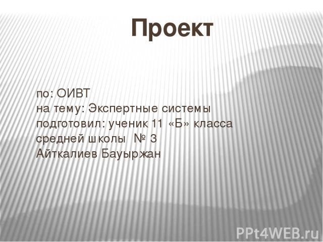 Проект по: ОИВТ на тему: Экспертные системы подготовил: ученик 11 «Б» класса средней школы № 3 Айткалиев Бауыржан